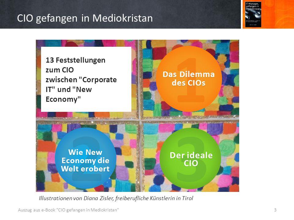 CIO gefangen in Mediokristan Auszug aus e-Book CIO gefangen in Mediokristan 3 13 Feststellungen zum CIO zwischen Corporate IT und New Economy 1 Das Dilemma des CIOs 2 Wie New Economy die Welt erobert 3 Der ideale CIO Illustrationen von Diana Zisler, freiberufliche Künstlerin in Tirol