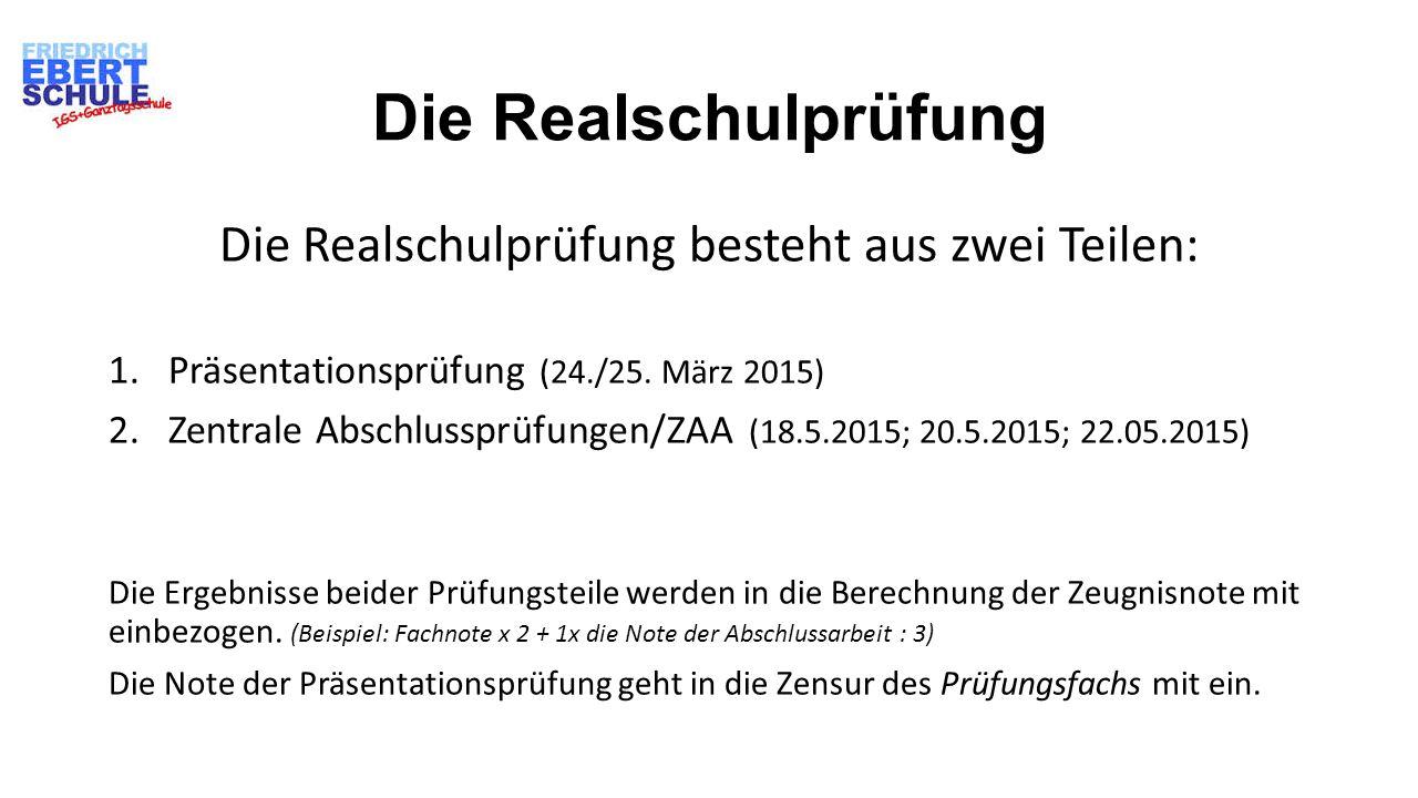 Die Realschulprüfung Die Realschulprüfung besteht aus zwei Teilen: 1.Präsentationsprüfung (24./25. März 2015) 2.Zentrale Abschlussprüfungen/ZAA (18.5.