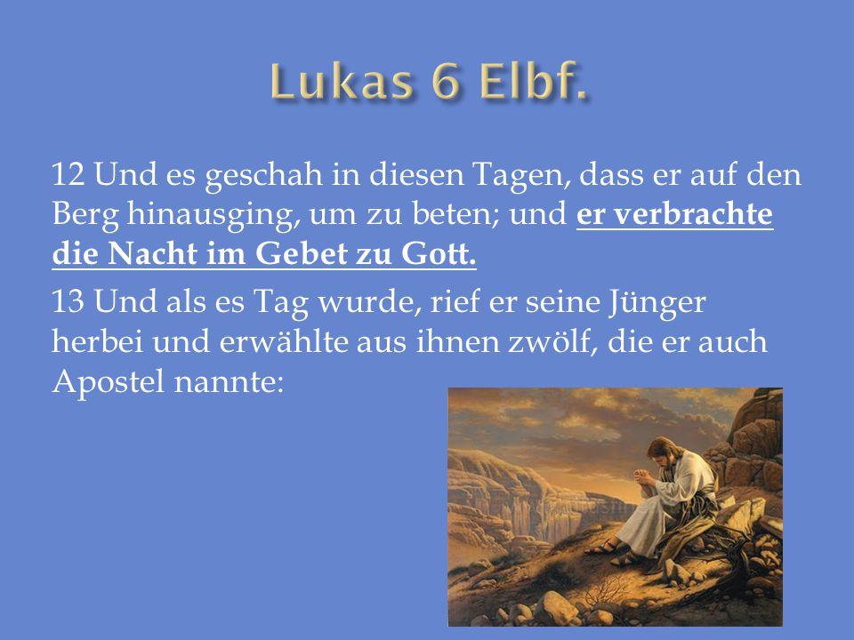 12 Und es geschah in diesen Tagen, dass er auf den Berg hinausging, um zu beten; und er verbrachte die Nacht im Gebet zu Gott. 13 Und als es Tag wurde