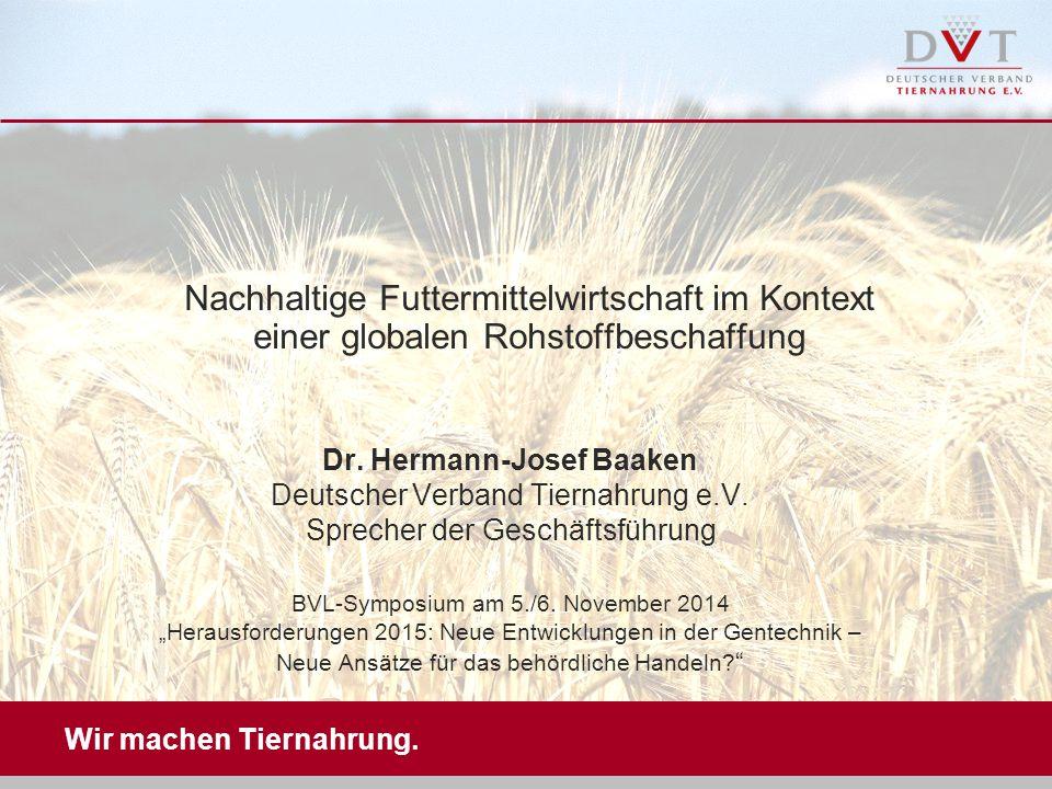 Wir machen Tiernahrung. Nachhaltige Futtermittelwirtschaft im Kontext einer globalen Rohstoffbeschaffung Dr. Hermann-Josef Baaken Deutscher Verband Ti