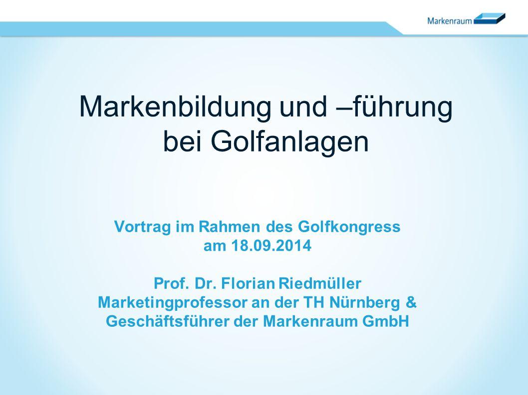 Vortrag im Rahmen des Golfkongress am 18.09.2014 Prof. Dr. Florian Riedmüller Marketingprofessor an der TH Nürnberg & Geschäftsführer der Markenraum G