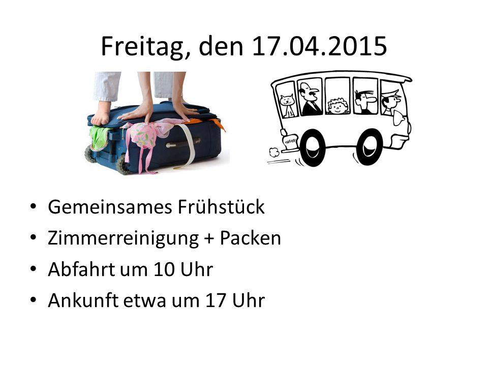 Freitag, den 17.04.2015 Gemeinsames Frühstück Zimmerreinigung + Packen Abfahrt um 10 Uhr Ankunft etwa um 17 Uhr