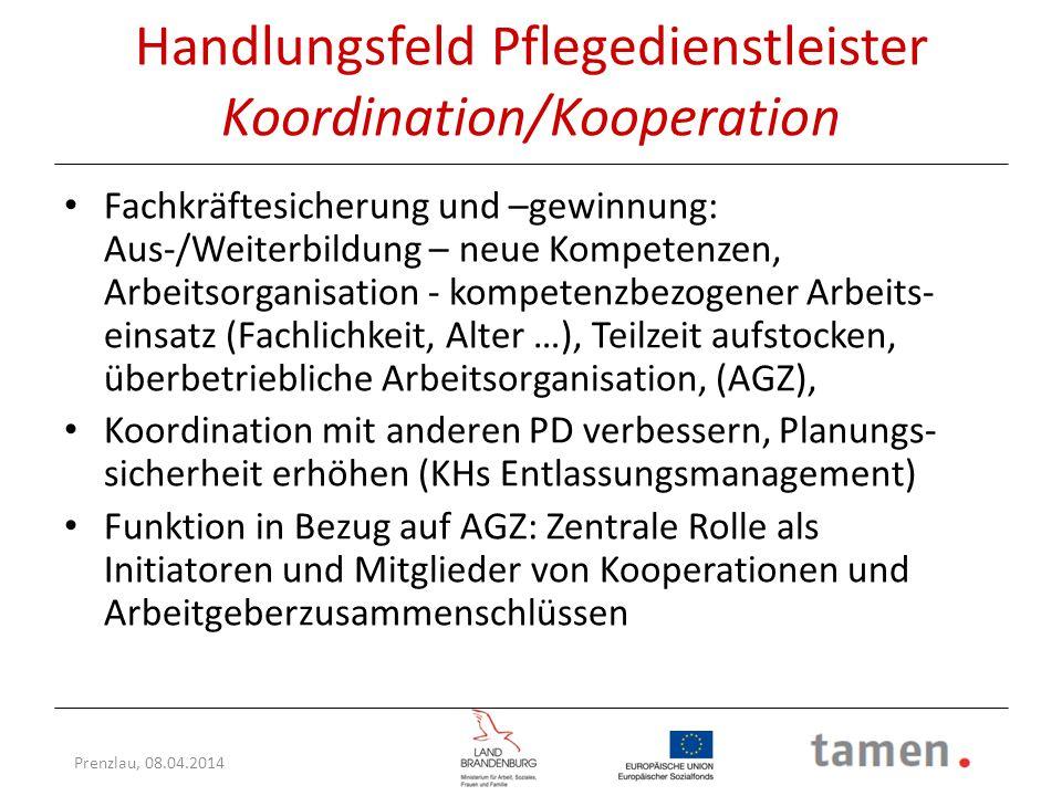 Prenzlau, 08.04.2014 Handlungsfeld Pflegedienstleister Koordination/Kooperation Fachkräftesicherung und –gewinnung: Aus-/Weiterbildung – neue Kompeten