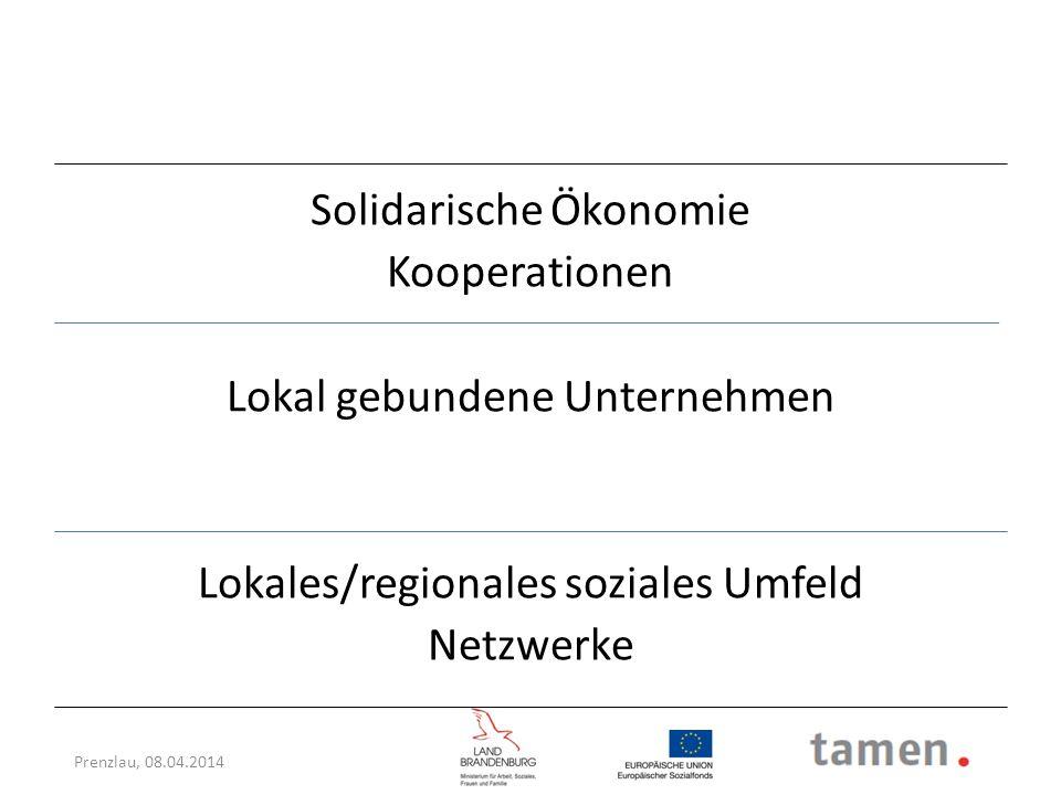 Prenzlau, 08.04.2014 Solidarische Ökonomie Kooperationen Lokal gebundene Unternehmen Lokales/regionales soziales Umfeld Netzwerke