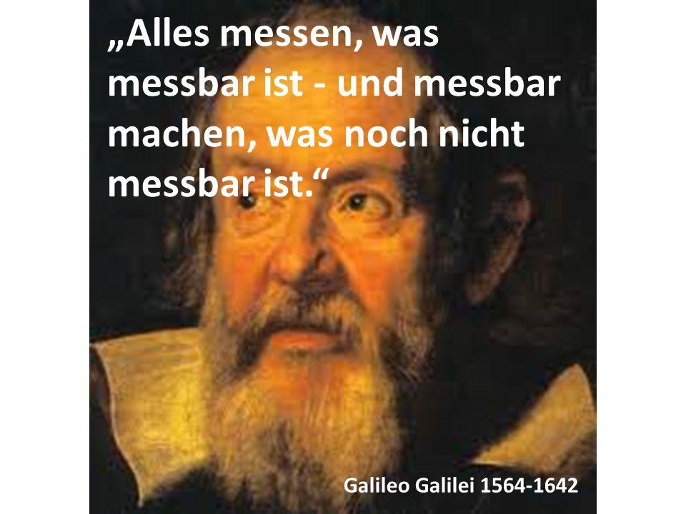 """""""Alles messen, was messbar ist - und messbar machen, was noch nicht messbar ist."""" Galileo Galilei 1564-1642"""