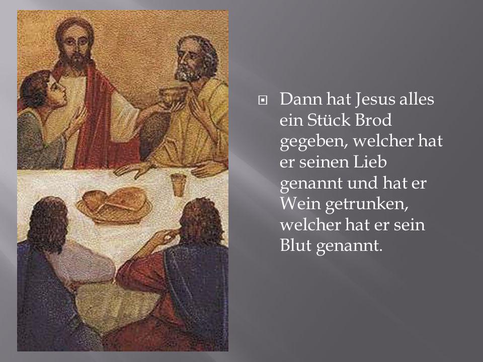  Dann hat Jesus alles ein Stück Brod gegeben, welcher hat er seinen Lieb genannt und hat er Wein getrunken, welcher hat er sein Blut genannt.
