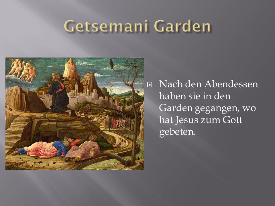  Nach den Abendessen haben sie in den Garden gegangen, wo hat Jesus zum Gott gebeten.