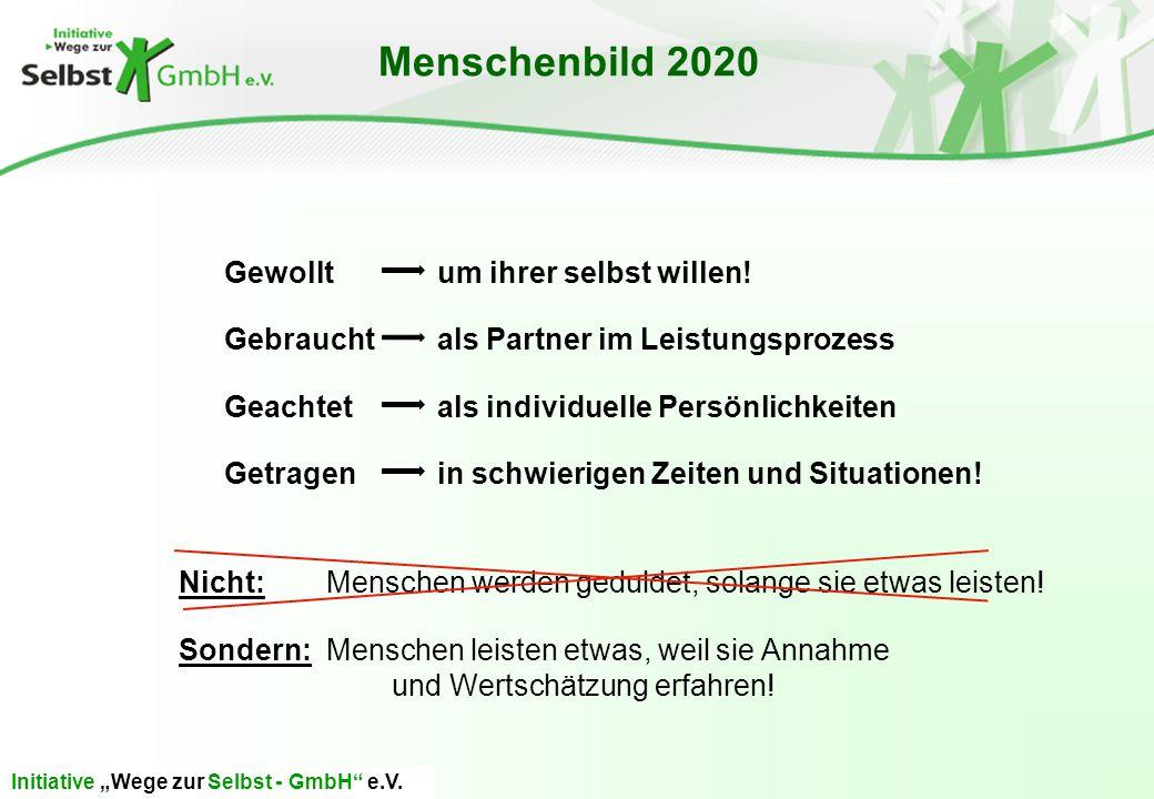 """Initiative """"Wege zur Selbst - GmbH"""" e.V. Menschenbild 2020 Gewollt um ihrer selbst willen! Gebraucht als Partner im Leistungsprozess Geachtet als indi"""