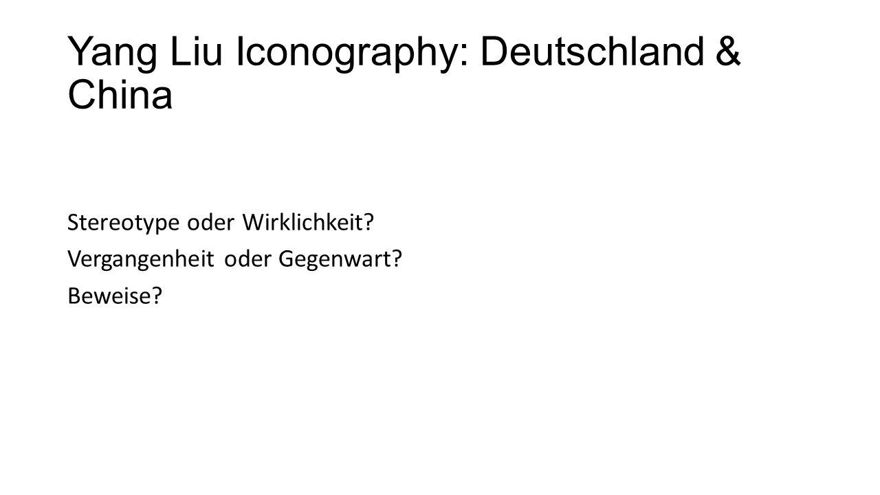 Yang Liu Iconography: Deutschland & China Stereotype oder Wirklichkeit? Vergangenheit oder Gegenwart? Beweise?