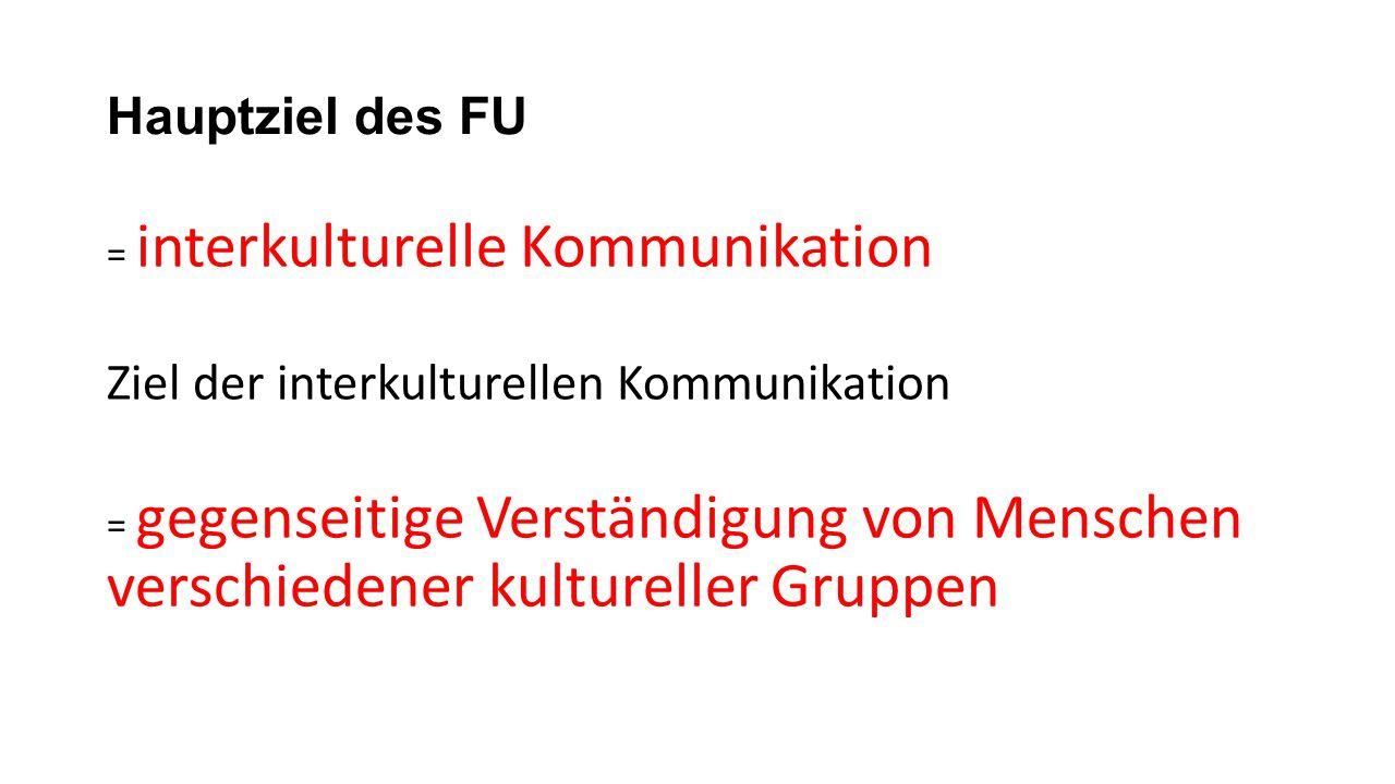 Hauptziel des FU = interkulturelle Kommunikation Ziel der interkulturellen Kommunikation = gegenseitige Verständigung von Menschen verschiedener kultu