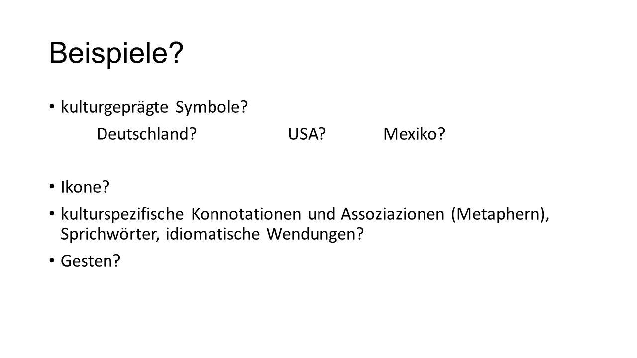 Beispiele? kulturgeprägte Symbole? Deutschland?USA?Mexiko? Ikone? kulturspezifische Konnotationen und Assoziazionen (Metaphern), Sprichwörter, idiomat