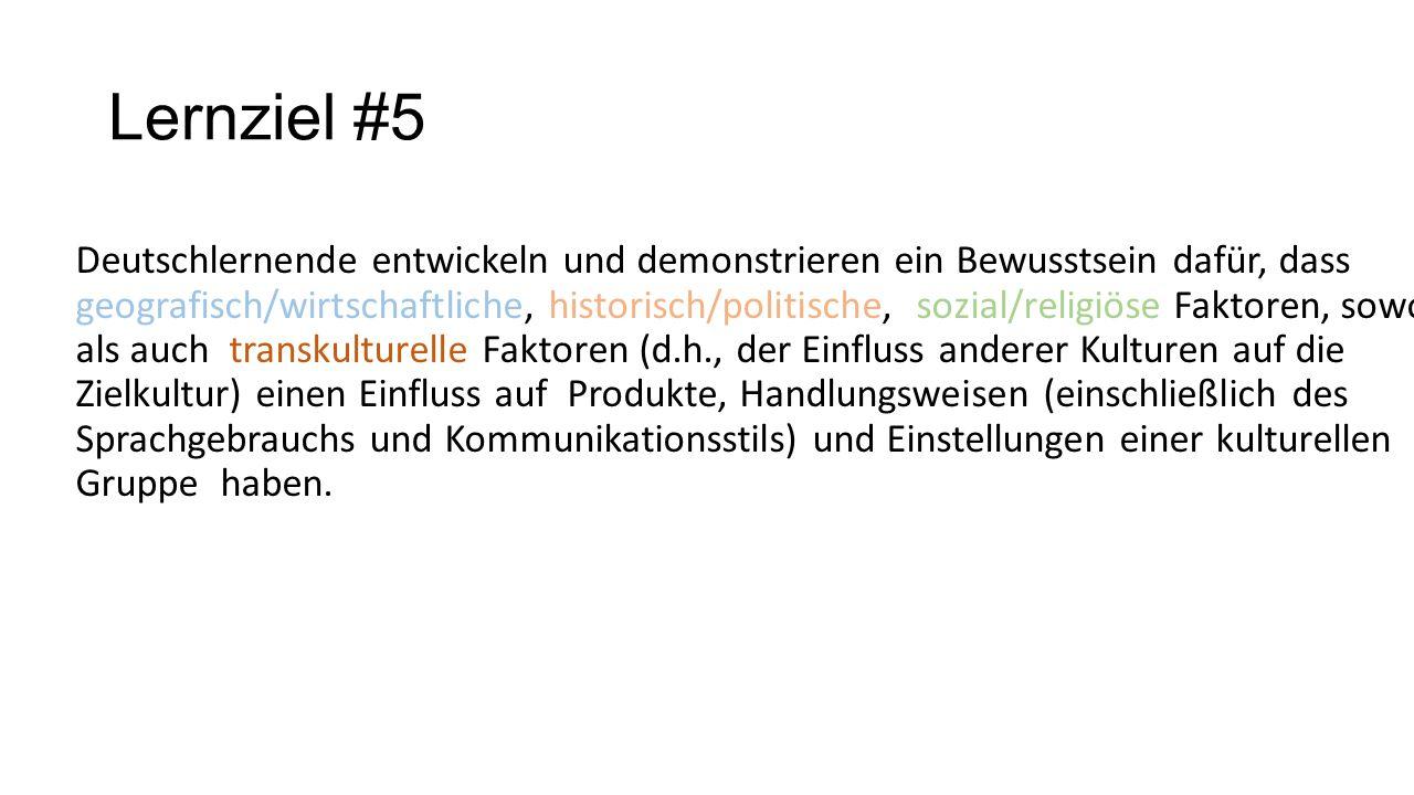 Lernziel #5 Deutschlernende entwickeln und demonstrieren ein Bewusstsein dafür, dass geografisch/wirtschaftliche, historisch/politische, sozial/religi