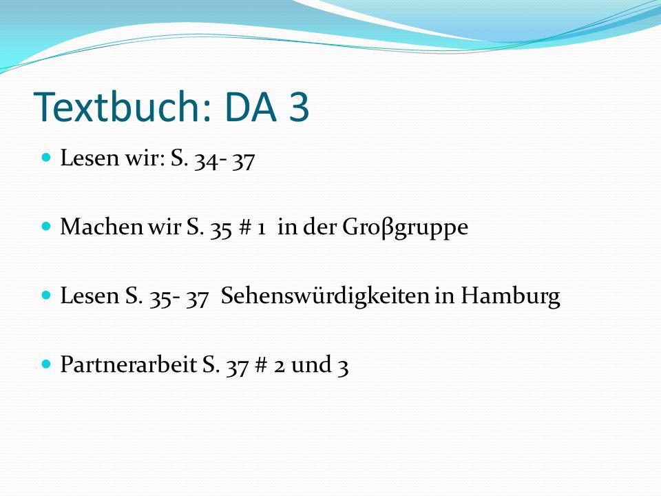 Textbuch: DA 3 Lesen wir: S. 34- 37 Machen wir S. 35 # 1 in der Groβgruppe Lesen S. 35- 37 Sehenswürdigkeiten in Hamburg Partnerarbeit S. 37 # 2 und 3