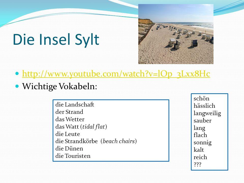 Die Insel Sylt http://www.youtube.com/watch?v=lOp_3Lxx8Hc Wichtige Vokabeln: die Landschaft der Strand das Wetter das Watt (tidal flat) die Leute die