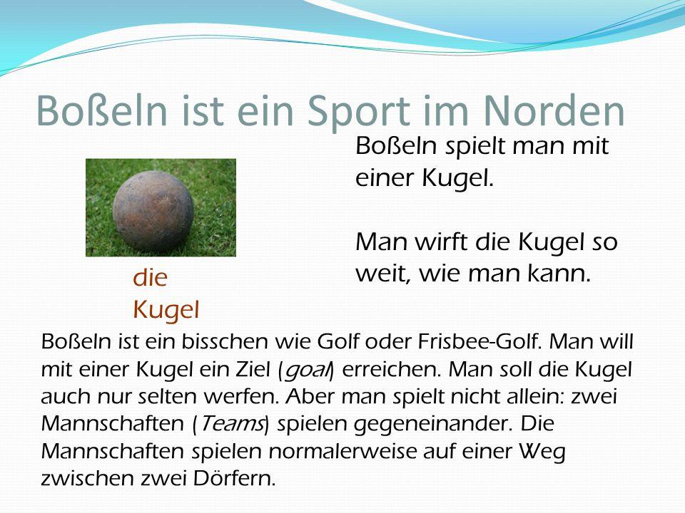 Boßeln ist ein Sport im Norden die Kugel Boßeln ist ein bisschen wie Golf oder Frisbee-Golf. Man will mit einer Kugel ein Ziel (goal) erreichen. Man s