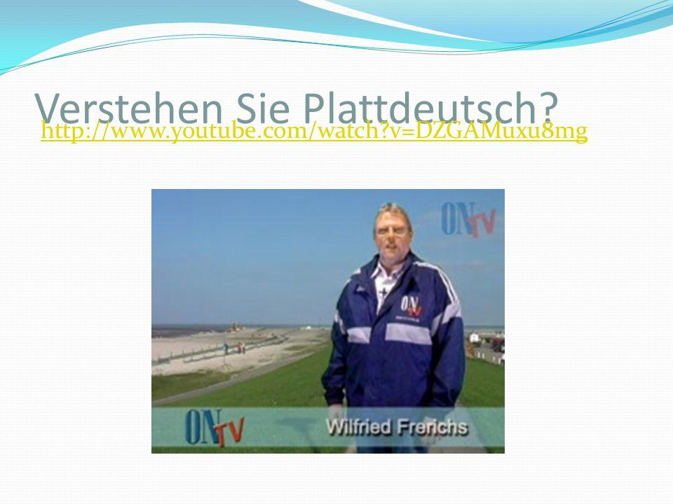 Verstehen Sie Plattdeutsch? http://www.youtube.com/watch?v=DZGAMuxu8mg