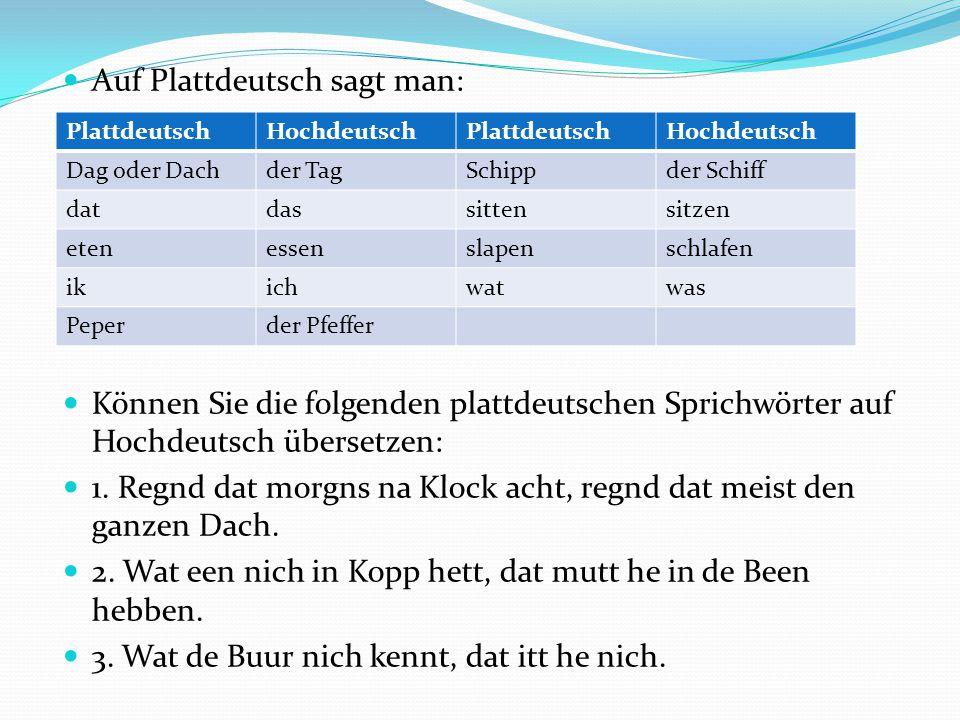 Auf Plattdeutsch sagt man: Können Sie die folgenden plattdeutschen Sprichwörter auf Hochdeutsch übersetzen: 1. Regnd dat morgns na Klock acht, regnd d
