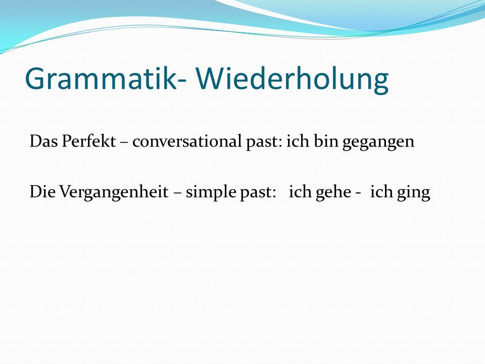 Grammatik- Wiederholung Das Perfekt – conversational past: ich bin gegangen Die Vergangenheit – simple past: ich gehe - ich ging