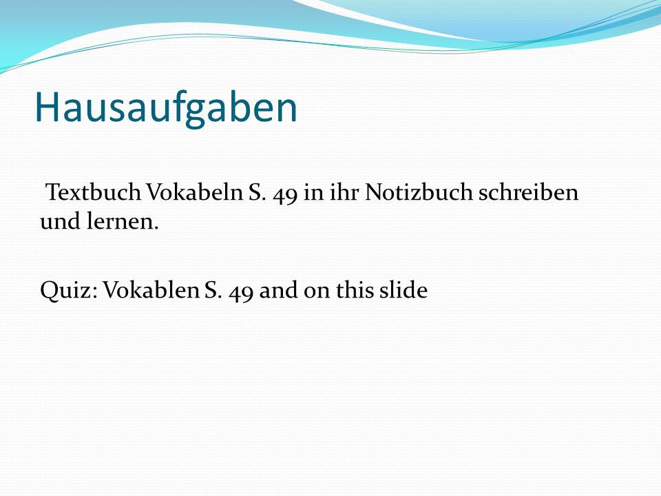 Hausaufgaben Textbuch Vokabeln S. 49 in ihr Notizbuch schreiben und lernen. Quiz: Vokablen S. 49 and on this slide
