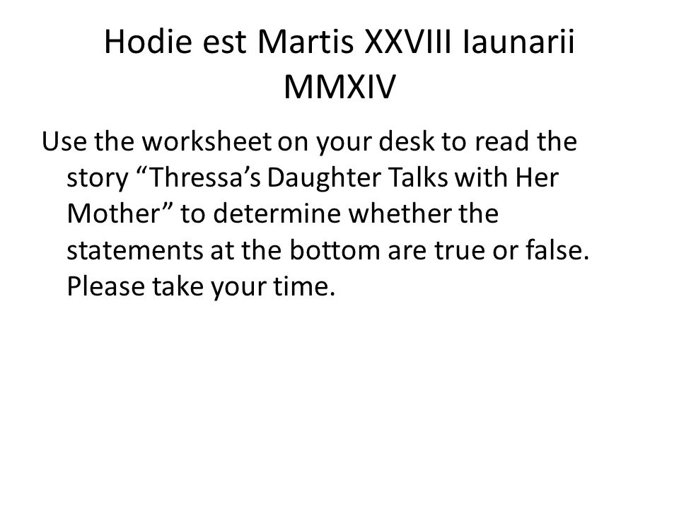 Hodie est Martis XXVIII Iaunarii MMXIV Use the worksheet on your desk to read the story Thressa's Daughter Talks with Her Mother to determine whether the statements at the bottom are true or false.