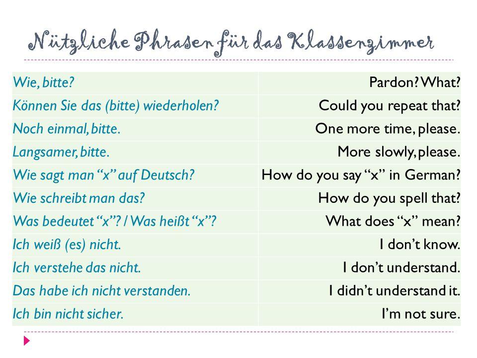 Nützliche Phrasen für das Klassenzimmer Wie, bitte?Pardon? What? Können Sie das (bitte) wiederholen?Could you repeat that? Noch einmal, bitte.One more