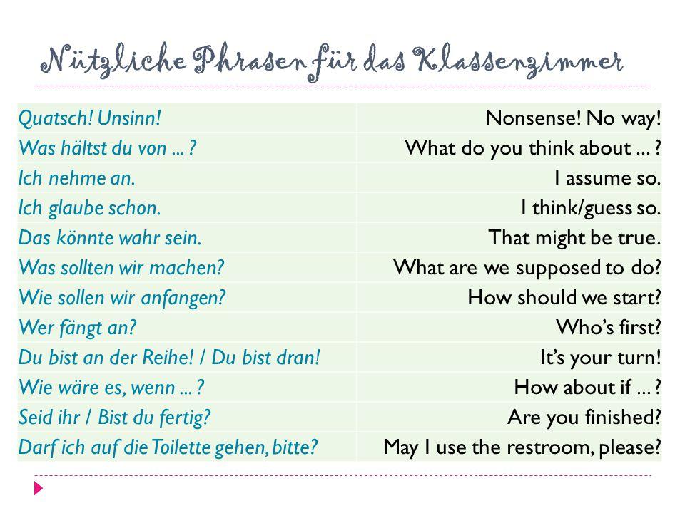 Nützliche Phrasen für das Klassenzimmer Quatsch! Unsinn!Nonsense! No way! Was hältst du von... ?What do you think about... ? Ich nehme an.I assume so.