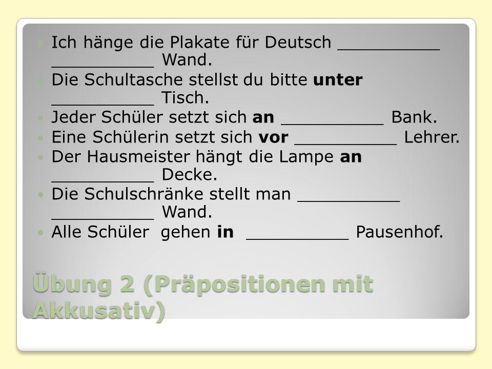 Übung 2 (Präpositionen mit Akkusativ) Ich hänge die Plakate für Deutsch __________ __________ Wand.