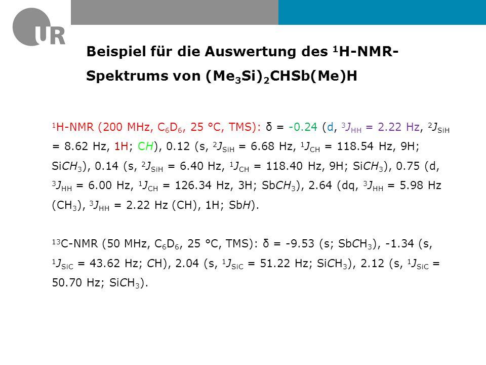 Beispiel für die Auswertung des 1 H-NMR- Spektrums von (Me 3 Si) 2 CHSb(Me)H 1 H-NMR (200 MHz, C 6 D 6, 25 °C, TMS): δ = -0.24 (d, 3 J HH = 2.22 Hz, 2 J SiH = 8.62 Hz, 1H; CH), 0.12 (s, 2 J SiH = 6.68 Hz, 1 J CH = 118.54 Hz, 9H; SiCH 3 ), 0.14 (s, 2 J SiH = 6.40 Hz, 1 J CH = 118.40 Hz, 9H; SiCH 3 ), 0.75 (d, 3 J HH = 6.00 Hz, 1 J CH = 126.34 Hz, 3H; SbCH 3 ), 2.64 (dq, 3 J HH = 5.98 Hz (CH 3 ), 3 J HH = 2.22 Hz (CH), 1H; SbH).