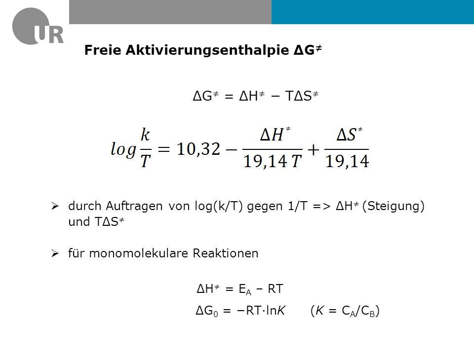 Freie Aktivierungsenthalpie ΔG ≠ ΔG ≠ = ΔH ≠ − TΔS ≠  durch Auftragen von log(k/T) gegen 1/T => ΔH ≠ (Steigung) und TΔS ≠  für monomolekulare Reaktionen ΔH ≠ = E A – RT ΔG 0 = −RT·lnK (K = C A /C B ) ≠ ≠