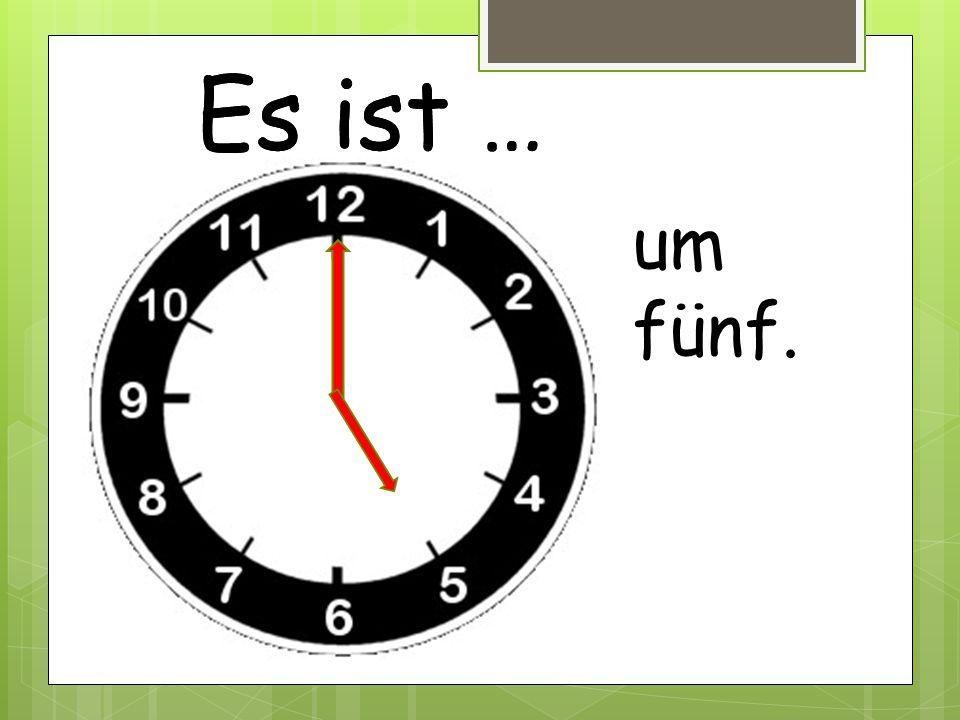 Es ist … um fünf.