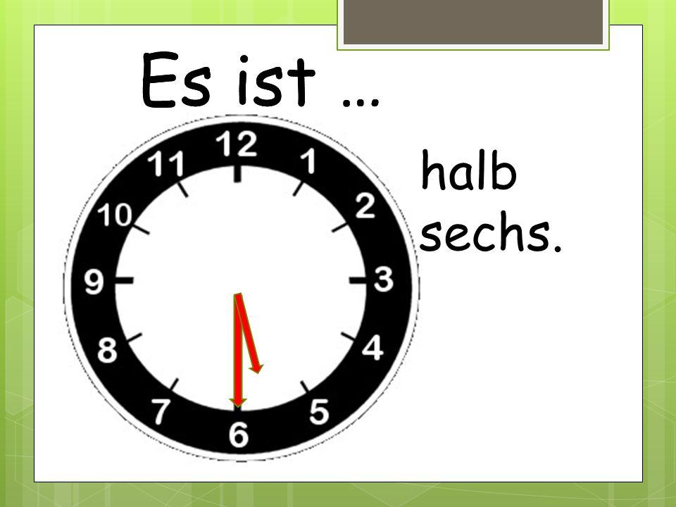 Es ist … halb sechs.