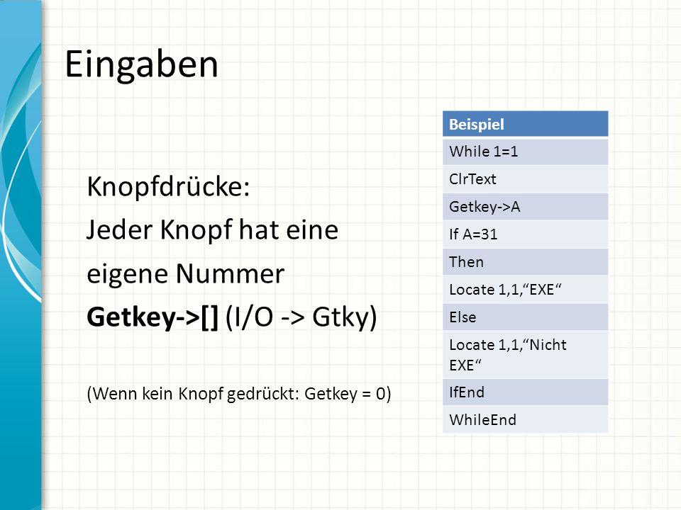 Eingaben Knopfdrücke: Jeder Knopf hat eine eigene Nummer Getkey->[] (I/O -> Gtky) (Wenn kein Knopf gedrückt: Getkey = 0) Beispiel While 1=1 ClrText Ge