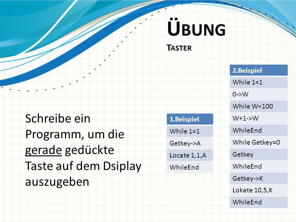 Ü BUNG T ASTER Schreibe ein Programm, um die gerade gedückte Taste auf dem Dsiplay auszugeben 2.Beispiel While 1=1 0->W While W<100 W+1->W WhileEnd Wh