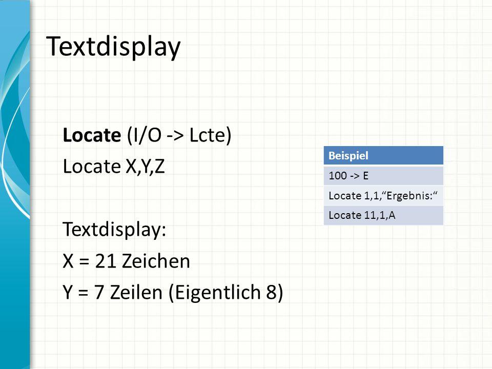 """Textdisplay Locate (I/O -> Lcte) Locate X,Y,Z Textdisplay: X = 21 Zeichen Y = 7 Zeilen (Eigentlich 8) Beispiel 100 -> E Locate 1,1,""""Ergebnis:"""" Locate"""
