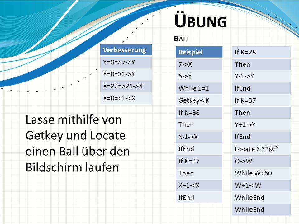 Ü BUNG B ALL Lasse mithilfe von Getkey und Locate einen Ball über den Bildschirm laufen If K=28 Then Y-1->Y IfEnd If K=37 Then Y+1->Y IfEnd Locate X,Y