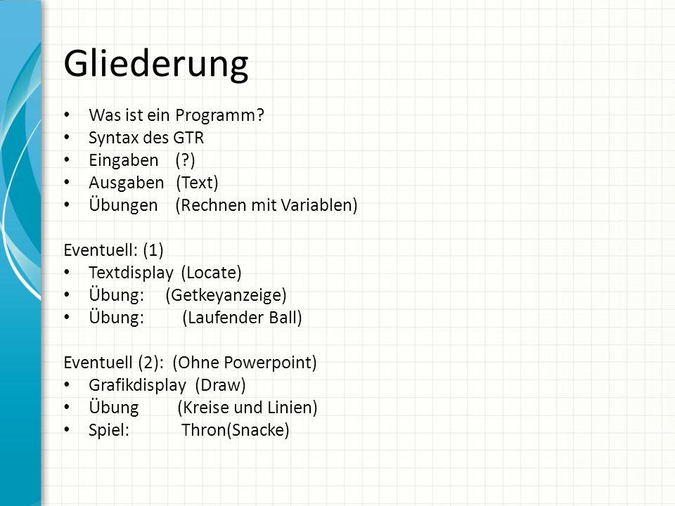 Gliederung Was ist ein Programm? Syntax des GTR Eingaben (?) Ausgaben (Text) Übungen (Rechnen mit Variablen) Eventuell: (1) Textdisplay (Locate) Übung