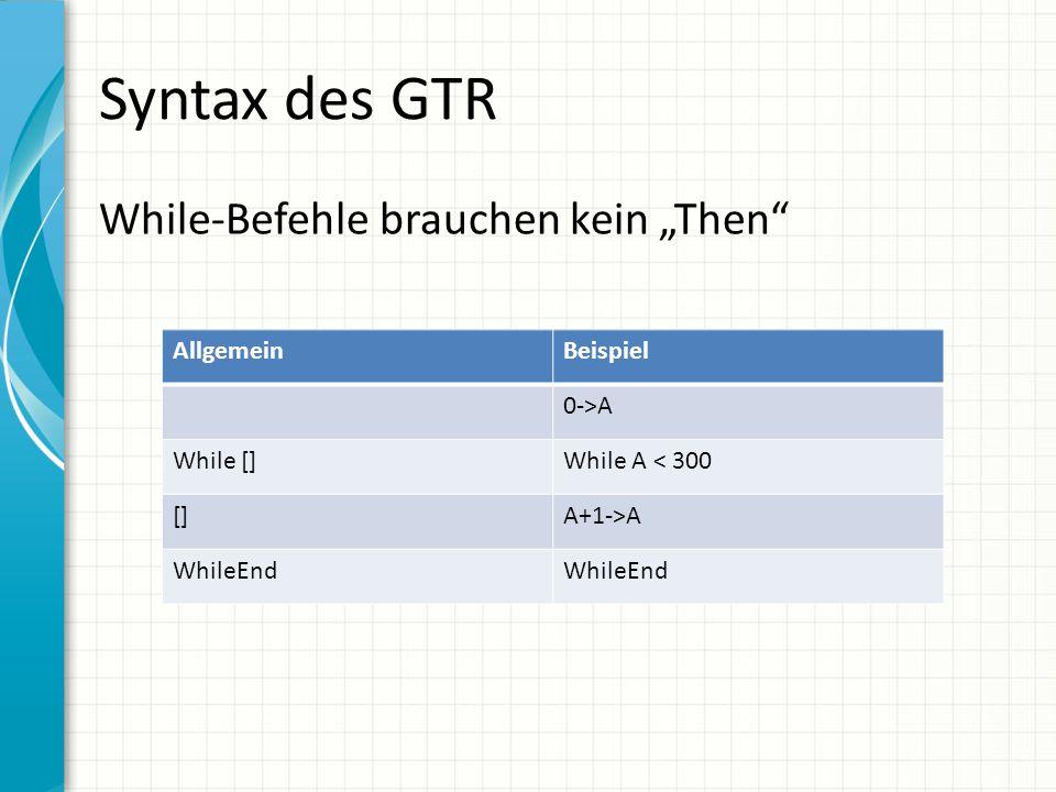 "Syntax des GTR While-Befehle brauchen kein ""Then"" AllgemeinBeispiel 0->A While []While A < 300 []A+1->A WhileEnd"
