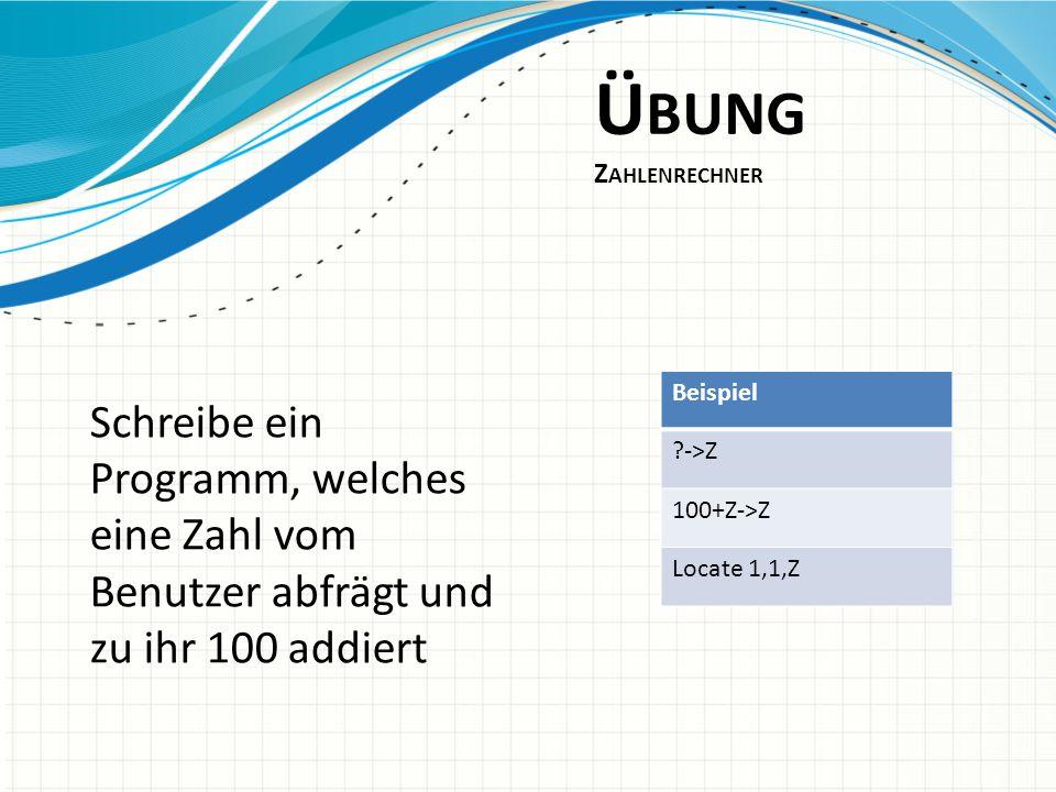 Ü BUNG Z AHLENRECHNER Schreibe ein Programm, welches eine Zahl vom Benutzer abfrägt und zu ihr 100 addiert Beispiel ?->Z 100+Z->Z Locate 1,1,Z