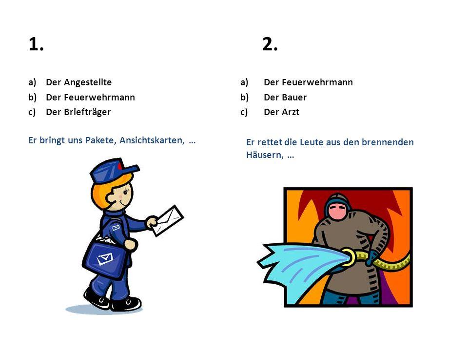 1.2. a)Der Angestellte b)Der Feuerwehrmann c)Der Briefträger Er bringt uns Pakete, Ansichtskarten, … a)Der Feuerwehrmann b)Der Bauer c)Der Arzt Er ret