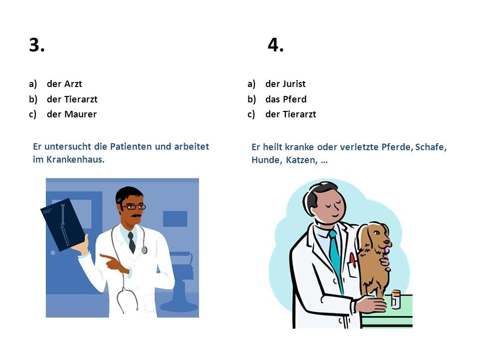 3.4. a)der Arzt b)der Tierarzt c)der Maurer Er untersucht die Patienten und arbeitet im Krankenhaus. a)der Jurist b)das Pferd c)der Tierarzt Er heilt