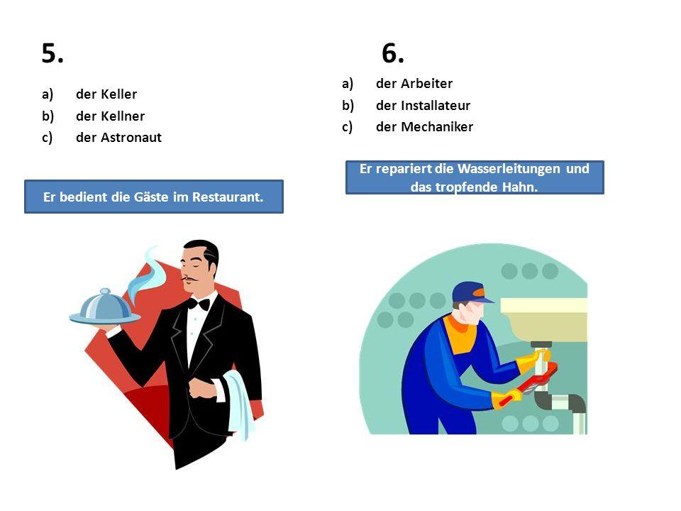 5.6. a)der Keller b)der Kellner c)der Astronaut a)der Arbeiter b)der Installateur c)der Mechaniker Er bedient die Gäste im Restaurant. Er repariert di