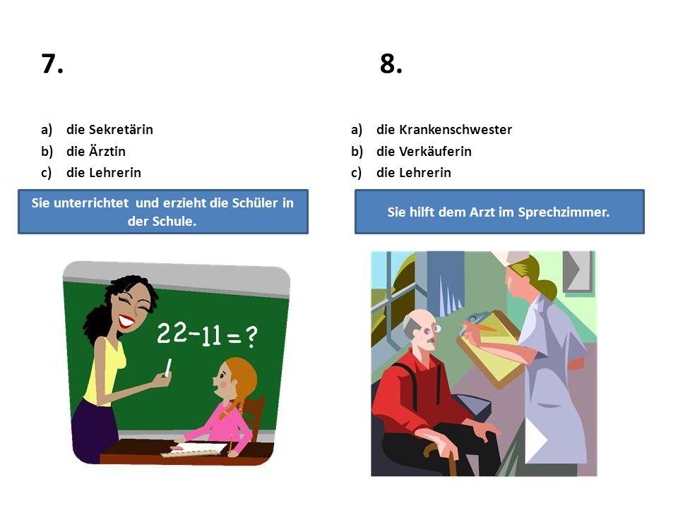 7.8. a)die Sekretärin b)die Ärztin c)die Lehrerin a)die Krankenschwester b)die Verkäuferin c)die Lehrerin Sie unterrichtet und erzieht die Schüler in