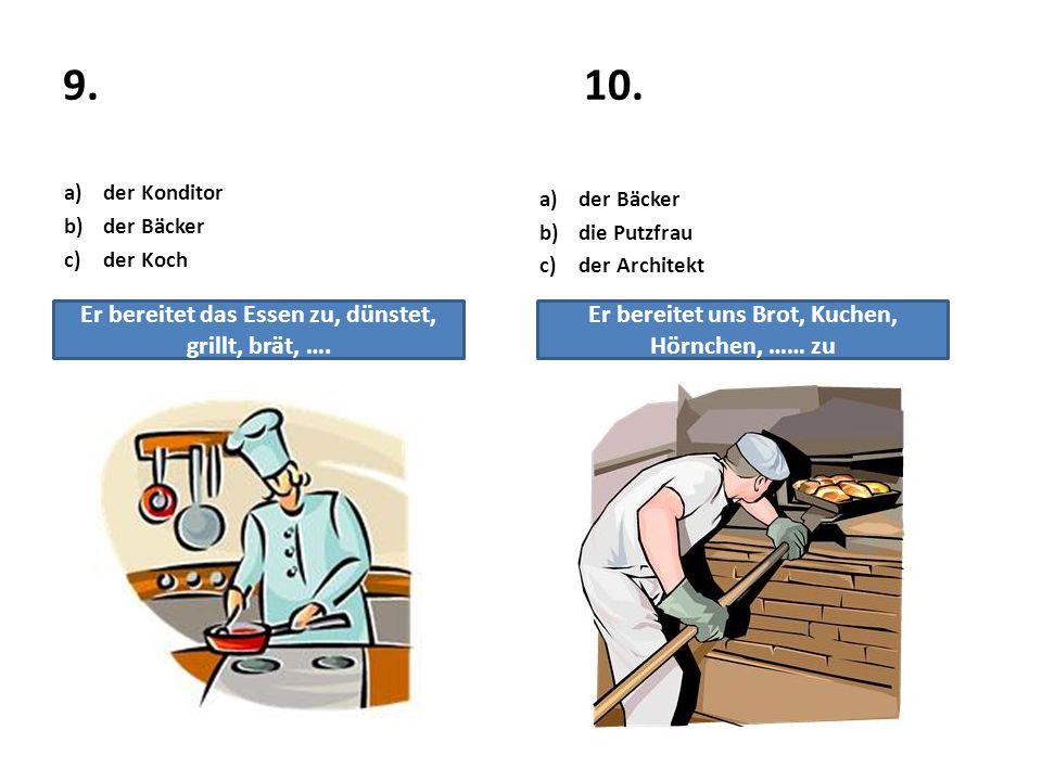 9.10. a)der Konditor b)der Bäcker c)der Koch a)der Bäcker b)die Putzfrau c)der Architekt Er bereitet das Essen zu, dünstet, grillt, brät, …. Er bereit