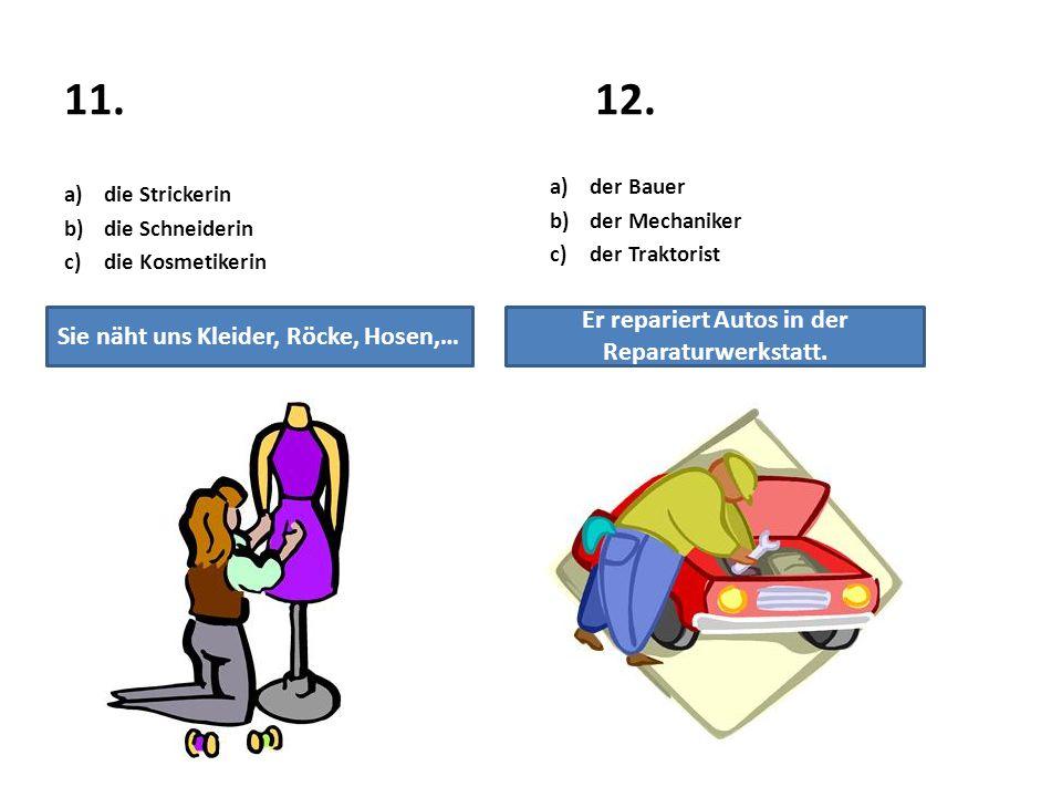 11.12. a)die Strickerin b)die Schneiderin c)die Kosmetikerin a)der Bauer b)der Mechaniker c)der Traktorist Sie näht uns Kleider, Röcke, Hosen,… Er rep