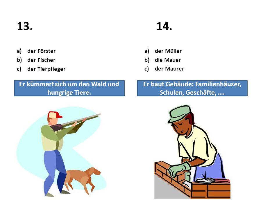 13.14. a)der Förster b)der Fischer c)der Tierpfleger a)der Müller b)die Mauer c)der Maurer Er kümmert sich um den Wald und hungrige Tiere. Er baut Geb