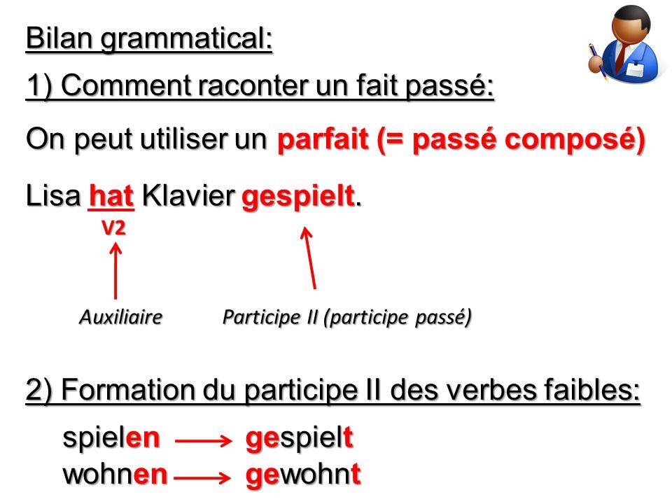 Bilan grammatical: 1) Comment raconter un fait passé: On peut utiliser un parfait (= passé composé) Lisa hat Klavier gespielt. Auxiliaire V2 Participe