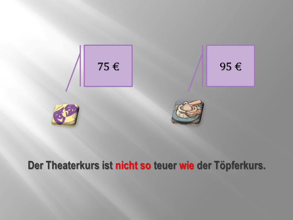 75 € 95 € Der Theaterkurs ist nicht so teuer wie der Töpferkurs.