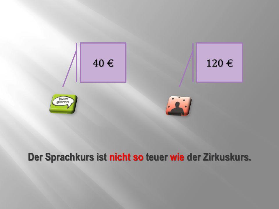 40 € 120 € Der Sprachkurs ist nicht so teuer wie der Zirkuskurs.