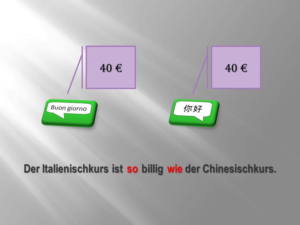 40 € Der Italienischkurs ist billig der Chinesischkurs. so wie