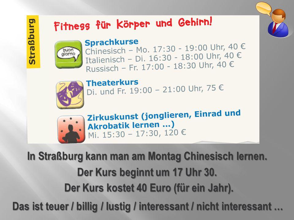 In Straßburg kann man am Montag Chinesisch lernen. Der Kurs kostet 40 Euro (für ein Jahr). Das ist teuer / billig / lustig / interessant / nicht inter